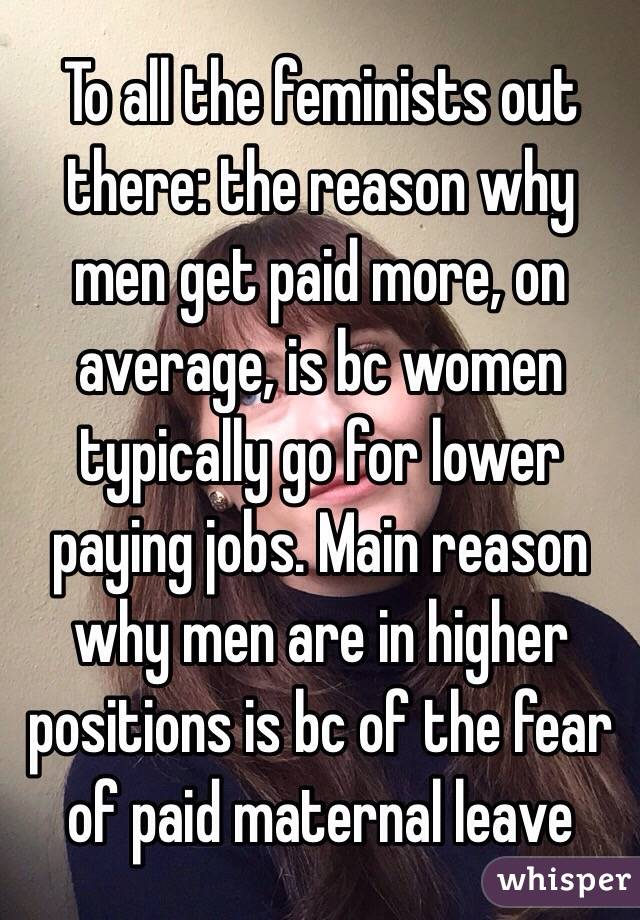 To all the feminists out there: the reason why men get paid more, on average, is bc women typically go for lower paying jobs. Main reason why men are in higher positions is bc of the fear of paid maternal leave