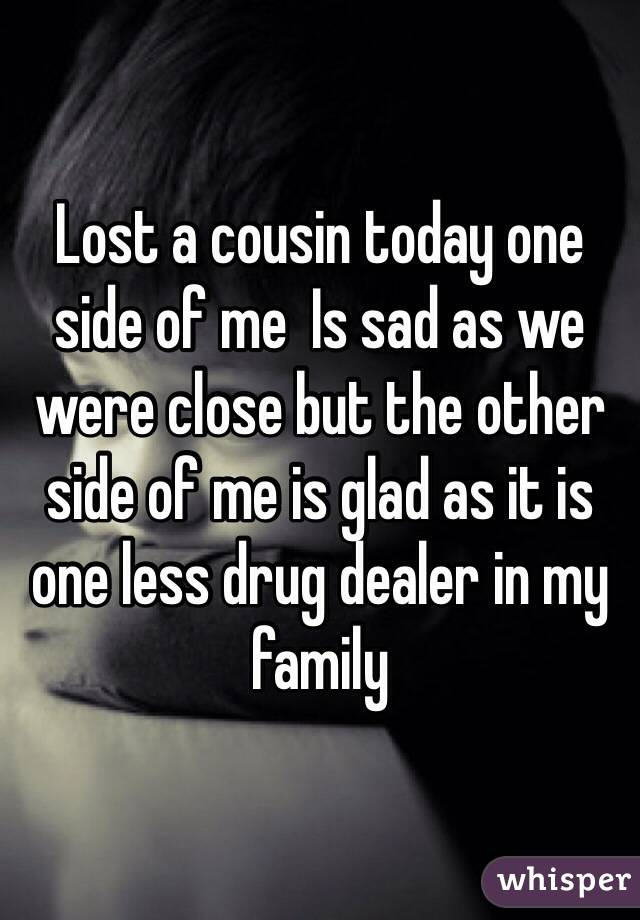 Lost a cousin today one side of me  Is sad as we were close but the other side of me is glad as it is one less drug dealer in my family