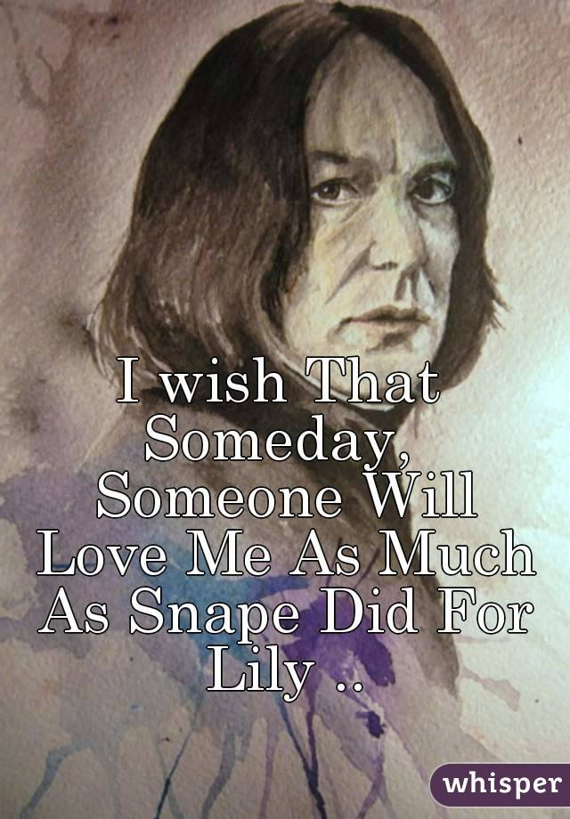 I wish That Someday,  Someone Will Love Me As Much As Snape Did For Lily ..