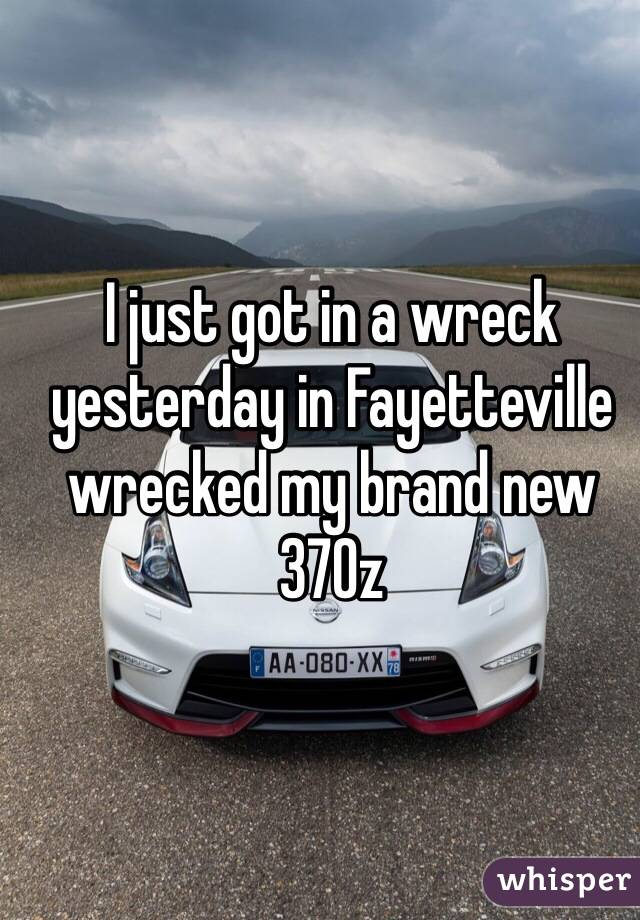 I just got in a wreck yesterday in Fayetteville wrecked my brand new 370z