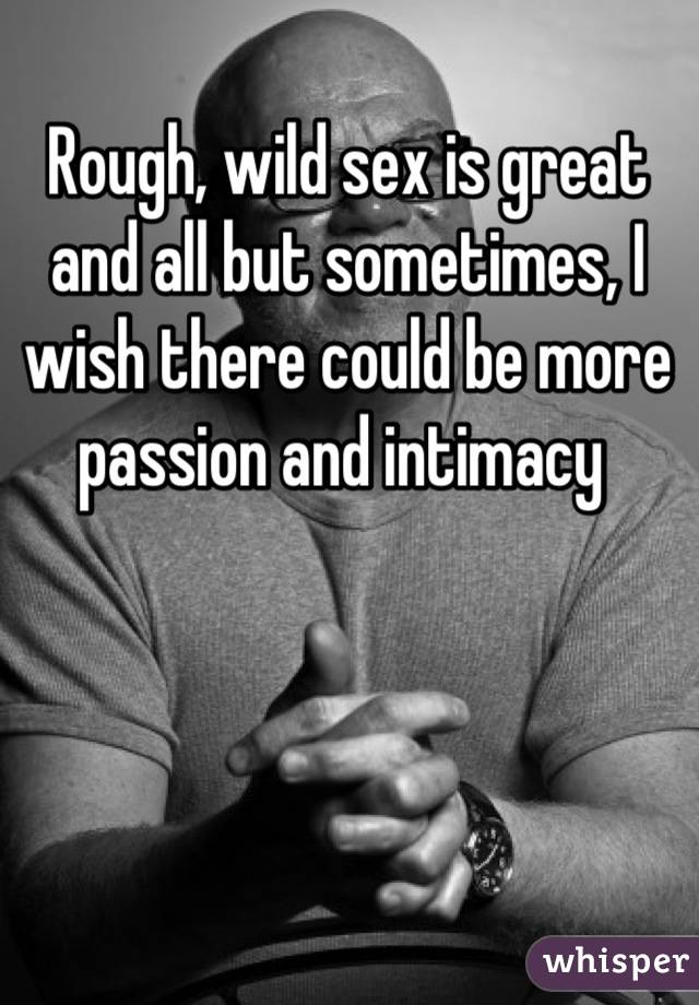 Rough, wild sex is great and all but sometimes, I wish there could be more passion and intimacy