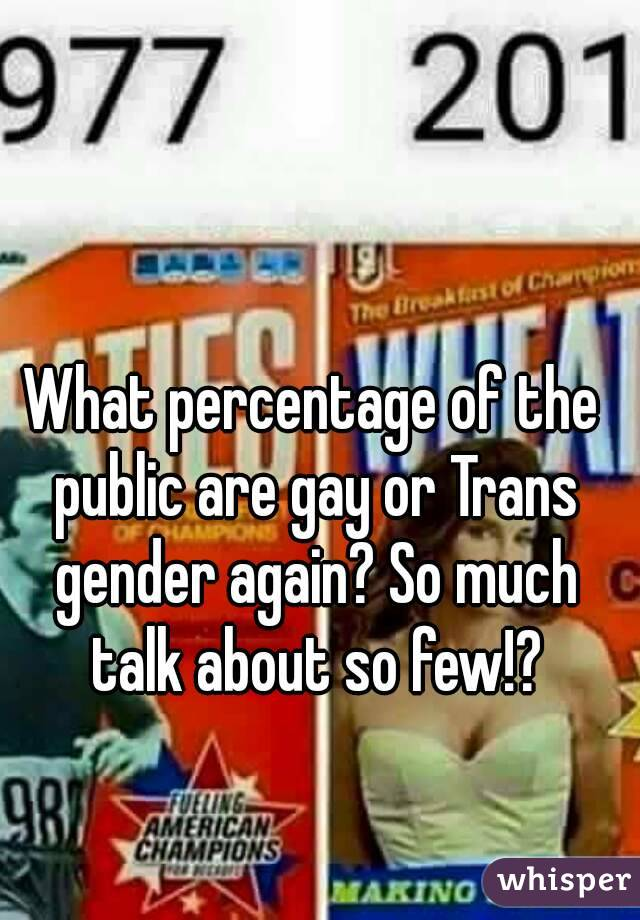 What percentage of the public are gay or Trans gender again? So much talk about so few!?