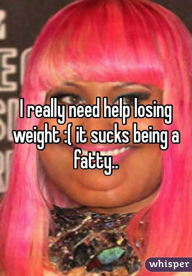 I really need help losing weight :( it sucks being a fatty..