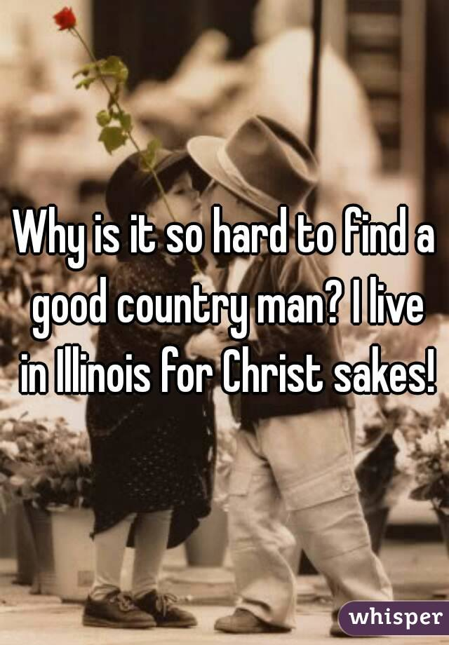 Why is it so hard to find a good country man? I live in Illinois for Christ sakes!