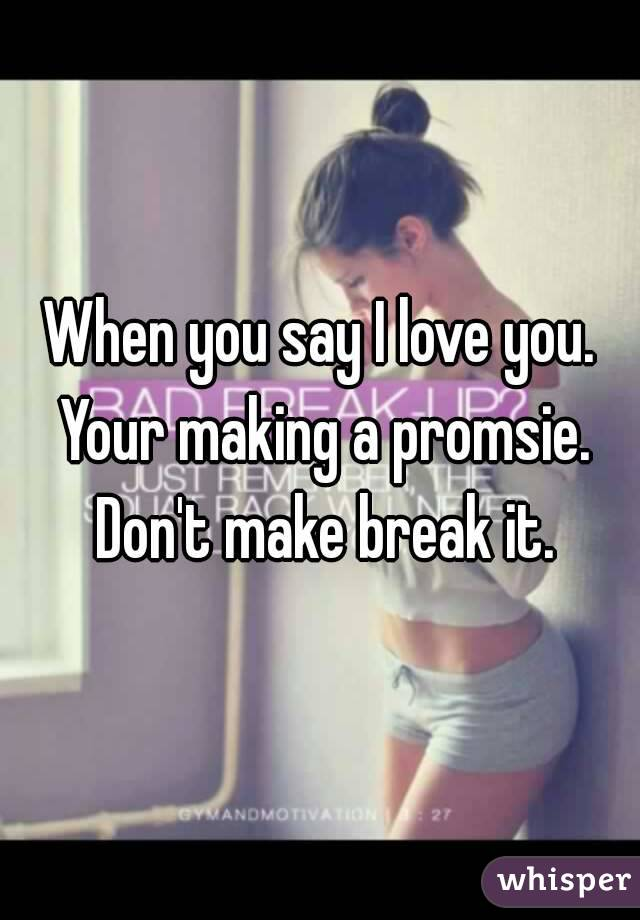 When you say I love you. Your making a promsie. Don't make break it.