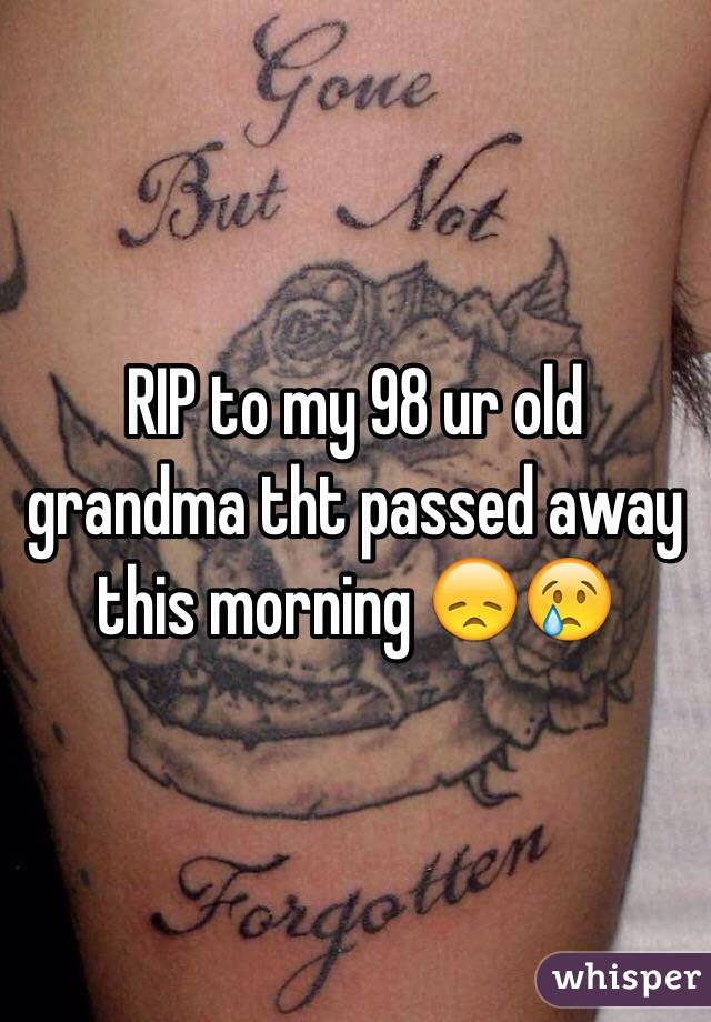 RIP to my 98 ur old grandma tht passed away this morning 😞😢