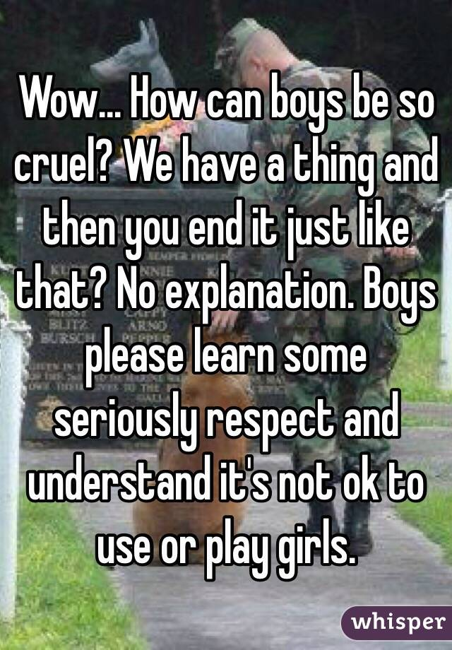 Wow... How can boys be so cruel? We have a thing and then you end it just like that? No explanation. Boys please learn some seriously respect and understand it's not ok to use or play girls.