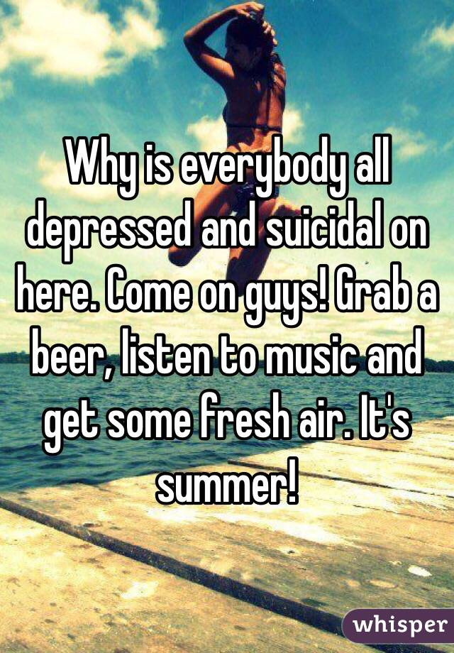 Why is everybody all depressed and suicidal on here. Come on guys! Grab a beer, listen to music and get some fresh air. It's summer!
