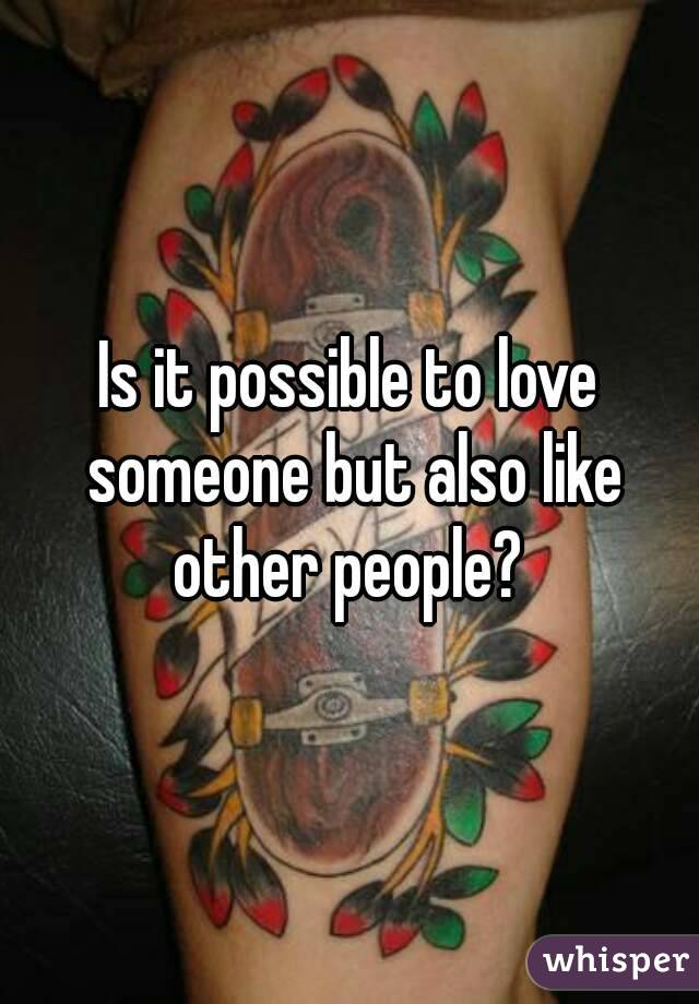 Is it possible to love someone but also like other people?