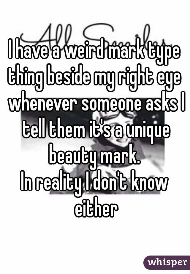 I have a weird mark type thing beside my right eye  whenever someone asks I tell them it's a unique beauty mark.  In reality I don't know either
