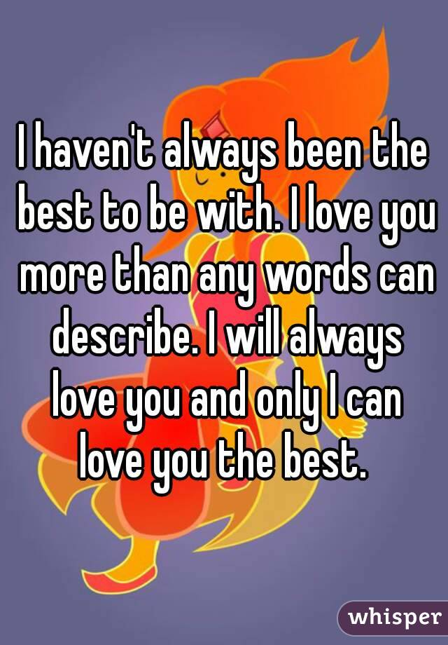 I haven't always been the best to be with. I love you more than any words can describe. I will always love you and only I can love you the best.