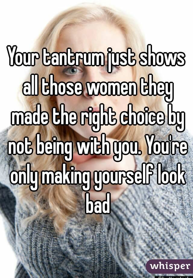 Your tantrum just shows all those women they made the right choice by not being with you. You're only making yourself look bad