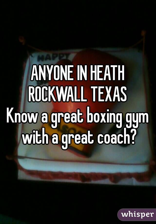 ANYONE IN HEATH ROCKWALL TEXAS  Know a great boxing gym with a great coach?