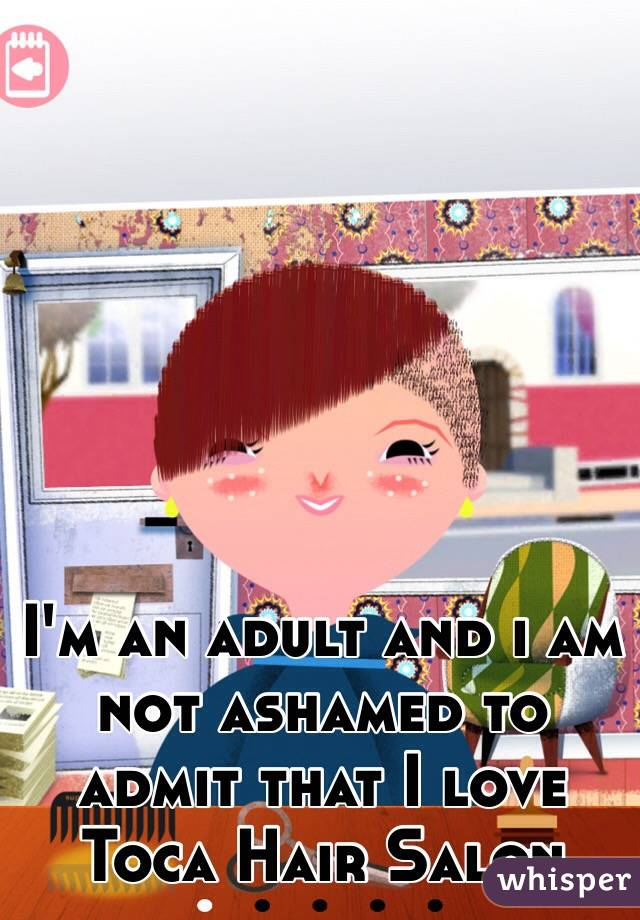 I'm an adult and i am not ashamed to admit that I love Toca Hair Salon