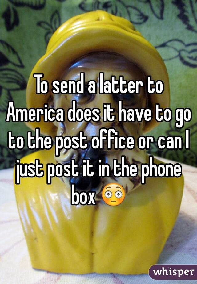 To send a latter to America does it have to go to the post office or can I just post it in the phone box 😳