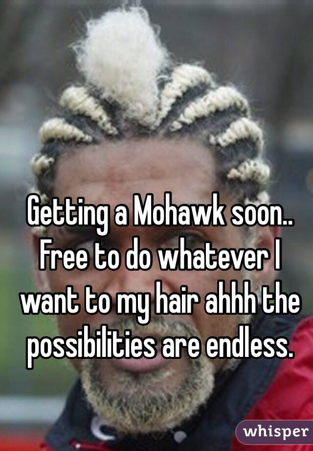 Getting a Mohawk soon.. Free to do whatever I want to my hair ahhh the possibilities are endless.