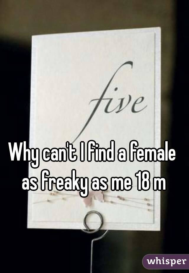 Why can't I find a female as freaky as me 18 m