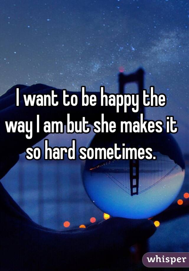 I want to be happy the way I am but she makes it so hard sometimes.