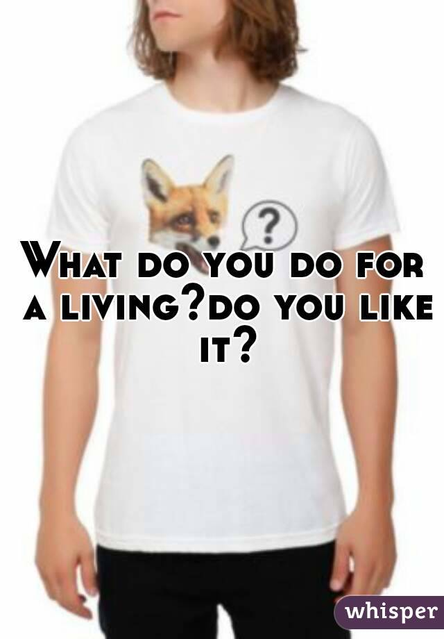 What do you do for a living?do you like it?
