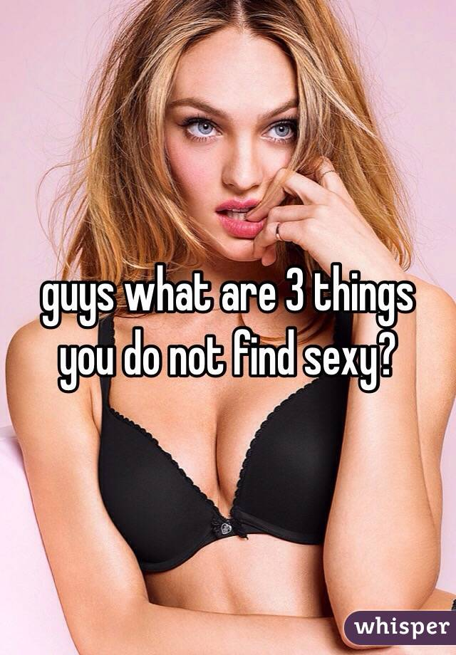 guys what are 3 things you do not find sexy?
