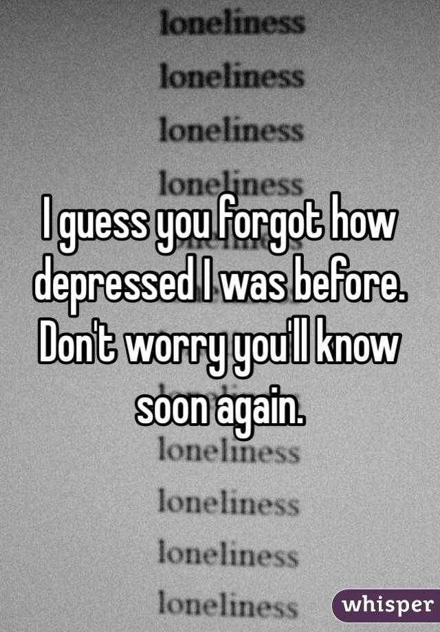 I guess you forgot how depressed I was before. Don't worry you'll know soon again.