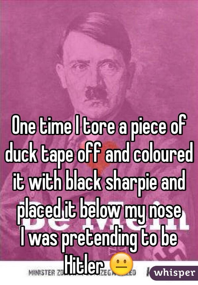 One time I tore a piece of duck tape off and coloured it with black sharpie and placed it below my nose I was pretending to be Hitler 😐