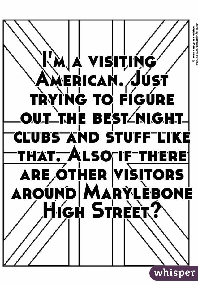 I'm a visiting American. Just trying to figure out the best night clubs and stuff like that. Also if there are other visitors around Marylebone High Street?