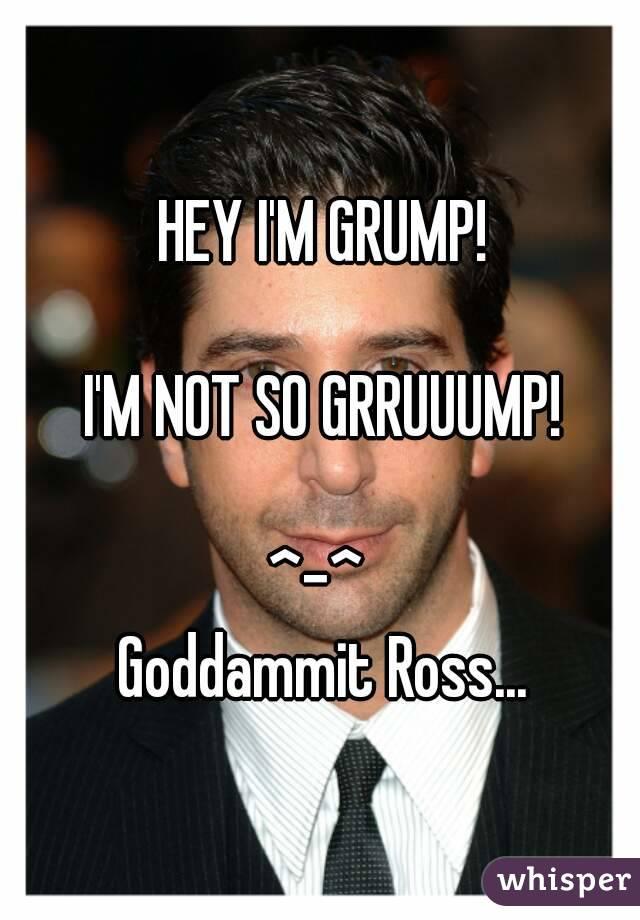 HEY I'M GRUMP!  I'M NOT SO GRRUUUMP!  ^-^  Goddammit Ross...