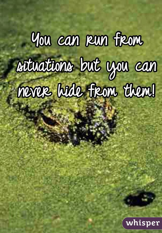 You can run from situations but you can never hide from them!