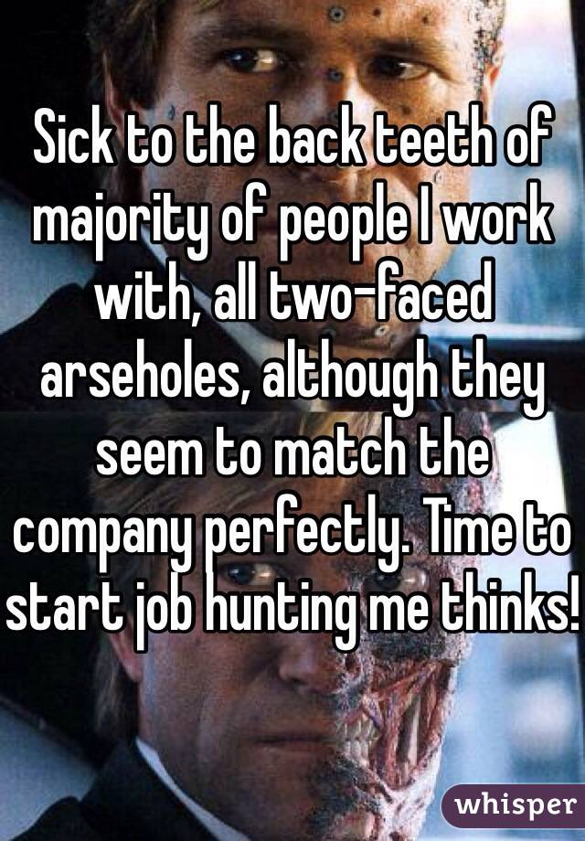 Sick to the back teeth of majority of people I work with, all two-faced arseholes, although they seem to match the company perfectly. Time to start job hunting me thinks!