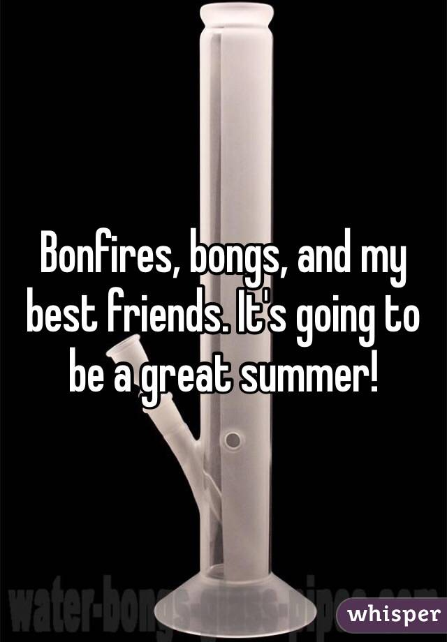 Bonfires, bongs, and my best friends. It's going to be a great summer!
