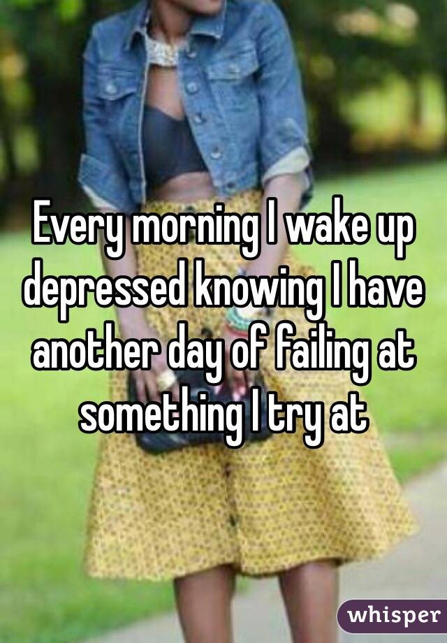 Every morning I wake up depressed knowing I have another day of failing at something I try at