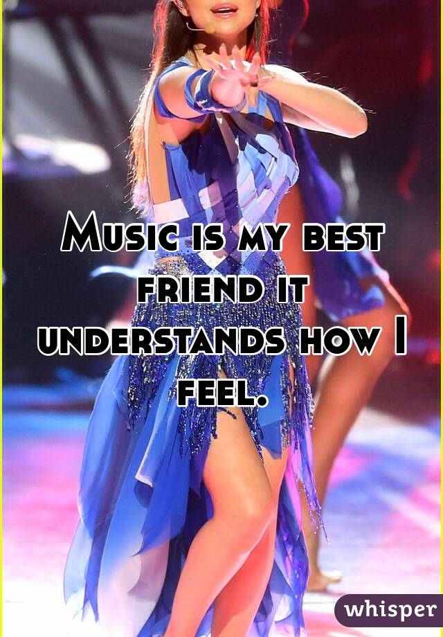 Music is my best friend it understands how I feel.