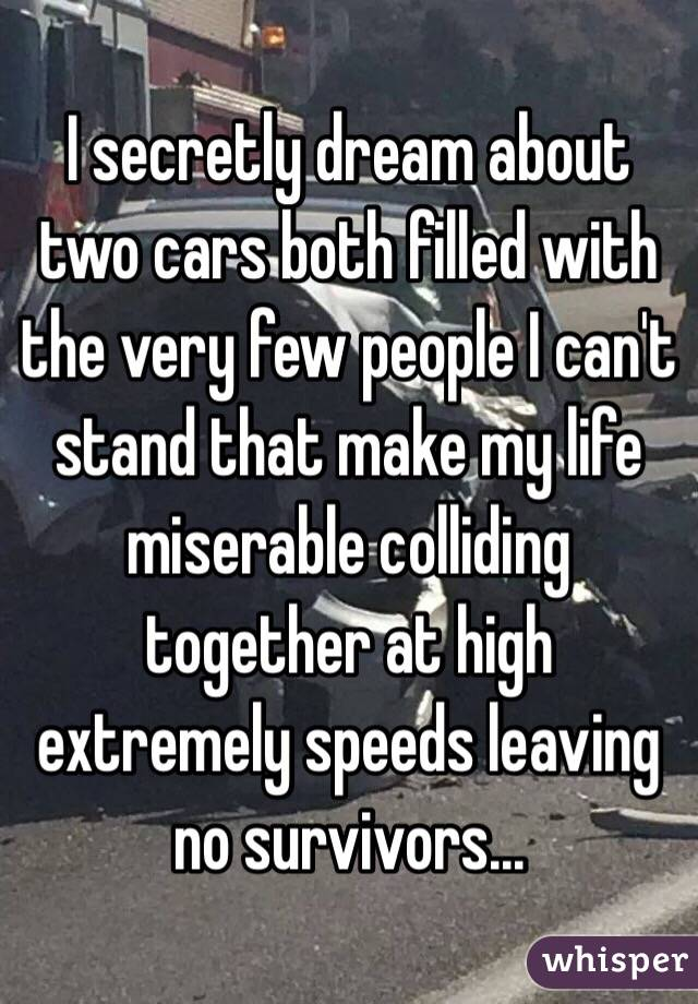 I secretly dream about two cars both filled with the very few people I can't stand that make my life miserable colliding together at high extremely speeds leaving no survivors...