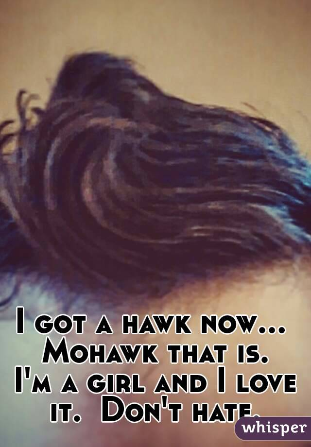I got a hawk now...  Mohawk that is.  I'm a girl and I love it.  Don't hate.