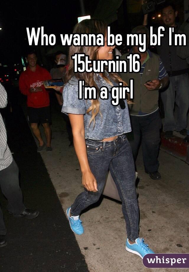 Who wanna be my bf I'm 15turnin16 I'm a girl