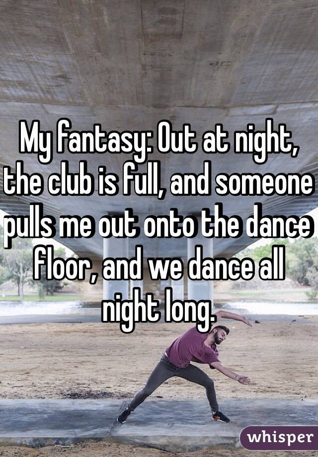My fantasy: Out at night, the club is full, and someone pulls me out onto the dance floor, and we dance all night long.