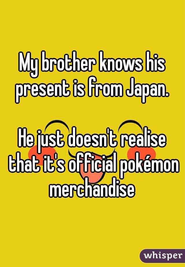 My brother knows his present is from Japan.   He just doesn't realise that it's official pokémon merchandise