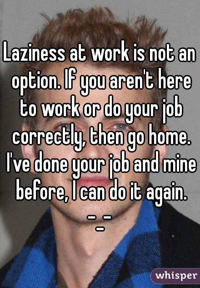 Laziness at work is not an option. If you aren't here to work or do your job correctly, then go home. I've done your job and mine before, I can do it again. -_-