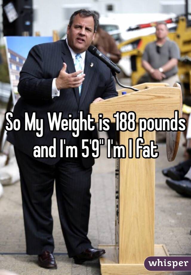 """So My Weight is 188 pounds and I'm 5'9"""" I'm I fat"""