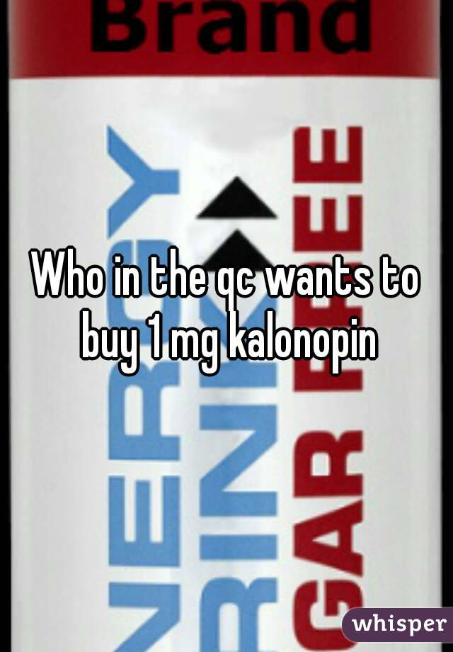 Who in the qc wants to buy 1 mg kalonopin