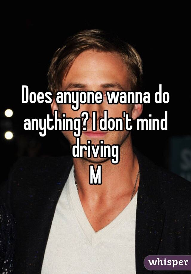 Does anyone wanna do anything? I don't mind driving  M