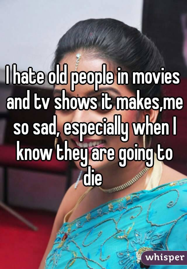 I hate old people in movies and tv shows it makes,me so sad, especially when I know they are going to die