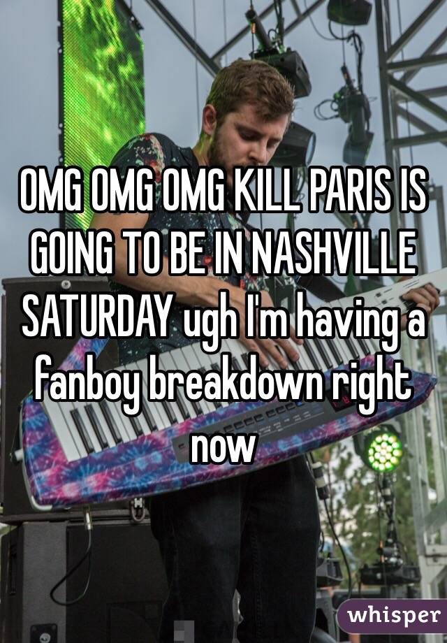 OMG OMG OMG KILL PARIS IS GOING TO BE IN NASHVILLE SATURDAY ugh I'm having a fanboy breakdown right now