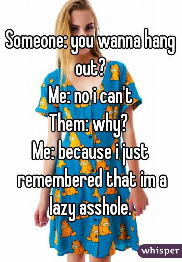 Someone: you wanna hang out?  Me: no i can't Them: why?  Me: because i just remembered that im a lazy asshole.