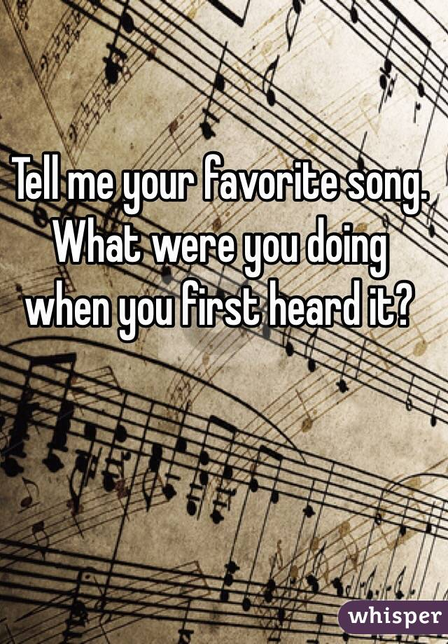 Tell me your favorite song. What were you doing when you first heard it?
