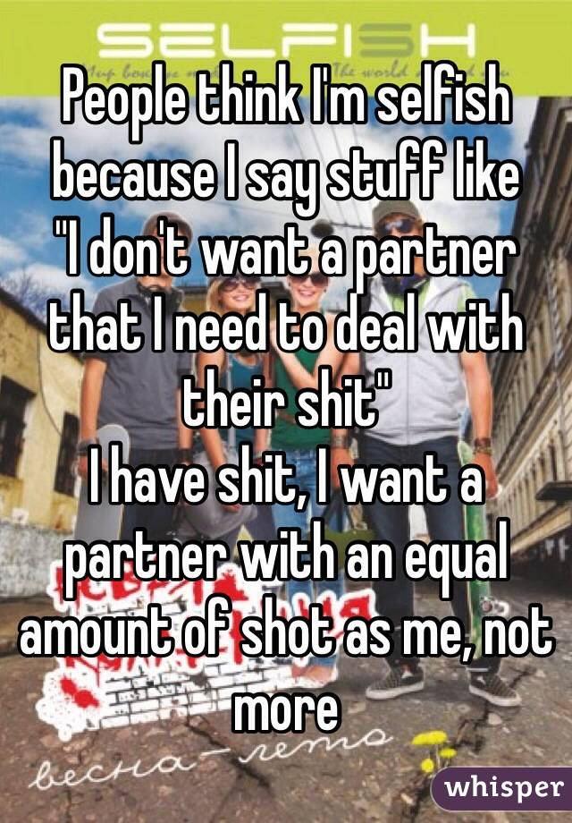 """People think I'm selfish because I say stuff like  """"I don't want a partner that I need to deal with their shit"""" I have shit, I want a partner with an equal amount of shot as me, not more"""