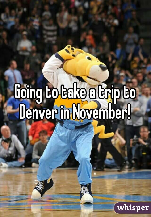 Going to take a trip to Denver in November!