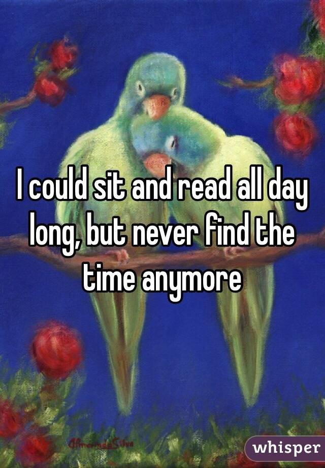 I could sit and read all day long, but never find the time anymore