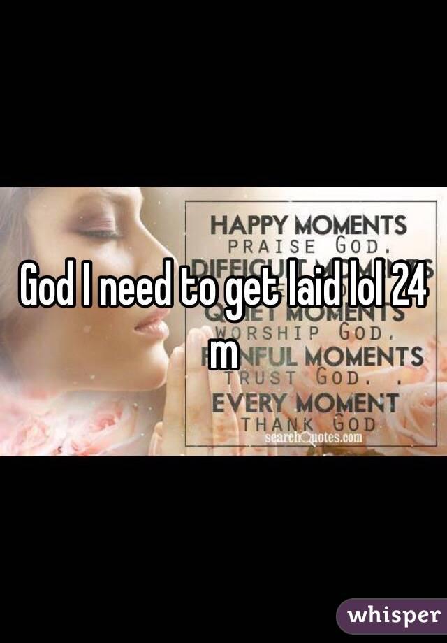 God I need to get laid lol 24 m
